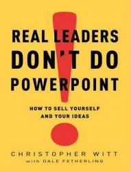 Real Leaders Don't Do PowerPoint: How to Sell Yourself and Your Ideas: Book by Christopher Witt