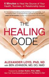 The Healing Code: 6 Minutes to Heal the Source of Your Health, Success, or Relationship Issue: Book by Alexander Loyd