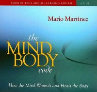 The Mind-body Code: How the Mind Wounds and Heals the Body: Book by Mario Martinez