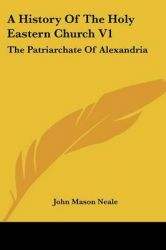 A History Of The Holy Eastern Church V1: The Patriarchate Of Alexandria: Book by John Mason Neale