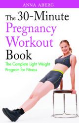 THE 30-MINUTE PREGNANCY WORKOUT BOOK: Book by ANNA ABERG