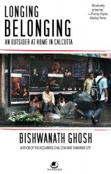 Longing Belonging: An Outsider at Home in Calcutta: Book by Bishwanath Ghosh