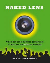 Naked Lens - Video Blogging and Video Journaling to Reclaim the YOU in YouTube: Use Your Camcorder to Ignite Creativity, Increase Mindfulness and Life Life from a New Angle: Book by Michael Sean Kaminsky