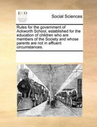 Rules for the Government of Ackworth School, Established for the Education of Children Who Are Members of the Society and Whose Parents Are Not in Affluent Circumstances.: Book by Multiple Contributors