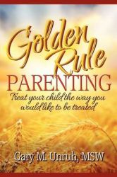 Golden Rule Parenting: Book by Gary M Unruh