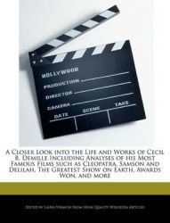 A Closer Look Into the Life and Works of Cecil B. DeMille Including Analyses of His Most Famous Films Such as Cleopatra, Samson and Delilah, the Greatest Show on Earth, Awards Won, and More: Book by Laura Vermon