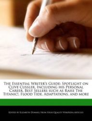 The Essential Writer's Guide: Spotlight on Clive Cussler, Including His Personal Career, Best Sellers Such as Raise the Titanic!, Flood Tide, Adaptations, and More: Book by Elizabeth Dummel