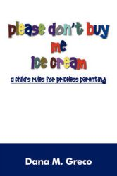 Please Don't Buy Me Ice Cream: A Child's Rules for Priceless Parenting: Book by Dana M Greco