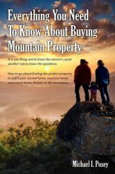 Everything You Need to Know about Buying Mountain Property: It Is One Thing Not to Know the Answers, Quite Another Not to Know the Questions. How to G: Book by Michael I Posey