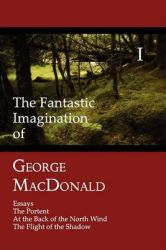 The Fantastic Imagination of George MacDonald, Volume I: Essays, The Portent, At the Back of the North Wind, The Flight of the Shadow: Book by George MacDonald