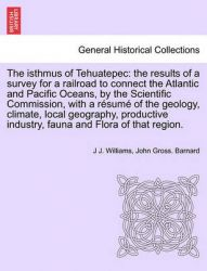 The Isthmus of Tehuatepec: The Results of a Survey for a Railroad to Connect the Atlantic and Pacific Oceans, by the Scientific Commission, with a Resume of the Geology, Climate, Local Geography, Productive Industry, Fauna and Flora of That Region.: Book by J J Williams