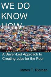 We Do Know How: A Buyer-Led Approach to Creating Jobs for the Poor: Book by James T Riordan