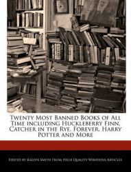 Twenty Most Banned Books of All Time Including Huckleberry Finn, Catcher in the Rye, Forever, Harry Potter and More: Book by Kaelyn Smith