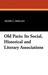 Old Paris: Its Social, Historical and Literary Associations: Book by Henry C. Shelley