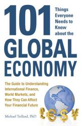 101 Things Everyone Needs to Know About the Global Economy: The Guide to Understanding International Finance, World Markets, and How They Can Affect Your Financial Future: Book by Michael Taillard
