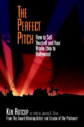 The Perfect Pitch: How to Sell Yourself and Your Movie Idea to Hollywood: Book by Ken Rotcop