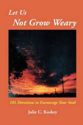 Let Us Not Grow Weary: 101 Devotions to Encourage Your Soul: Book by Julie C Koskey