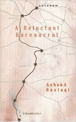 A Reluctant Bureaucrat: Book by Ashoka Rastogi