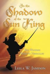 In the Shadow of the Sun King: The Winding Road to Versailles: Book by Leila W. Jamison