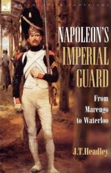 Napoleon's Imperial Guard: From Marengo to Waterloo: Book by J. T. Headley