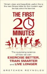 The First 20 Minutes: The Surprising Science of How We Can Exercise Better, Train Smarter and Live Longer (English): Book by Gretchen Reynolds