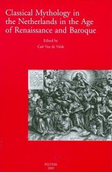 Classical Mythology in the Netherlands in the Age of Renaissance and Baroque - La Mythologie Classique Aux Temps De La Renaissance Et Du Baroque Dans Les Pays-bas: Proceedings of the International Conference Antwerp, 19-21 May 2005 - Actes Du Colloque International Anvers, 19-21 Mai 2005