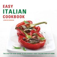Easy Italian Cookbook: The Step-by-step Guide to Deliciously Easy Italian Food at Home: Book by Jennifer Donovan