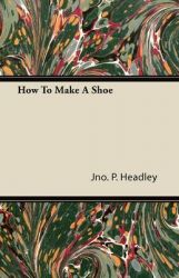 How To Make A Shoe: Book by Jno. P. Headley