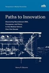 Paths to Innovation: Discovering Recombinant DNA, Oncogenes, and Prions, in One Medical School, Over One Decade: Book by Henry R. Bourne