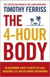 The 4-Hour Body: An Uncommon Guide to Rapid Fat-loss, Incredible Sex and Becoming Superhuman: Book by Timothy Ferriss