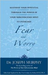Maximize Your Potential through the Power of your Subconscious Mind to Overcome Fear and Worry: Book by Joseph Murphy