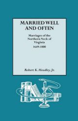 Married Well and Often Marriages of the Northern Neck of Virginia, 1649-1800: Marriages and Marriage References for the Counties of Lancaster, Northumberland, Old Rappahannock, Richmond, and Westmoreland: Book by Robert K Headley