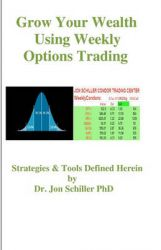 Grow Your Wealth Using Weekly Options Trading: Book by Dr Jon Schiller Phd