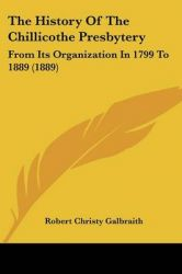 The History of the Chillicothe Presbytery: From Its Organization in 1799 to 1889 (1889): Book by Robert Christy Galbraith