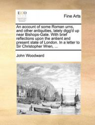 An Account of Some Roman Urns, and Other Antiquities, Lately Digg'd Up Near Bishops-Gate. with Brief Reflections Upon the Antient and Present State of London. in a Letter to Sir Christopher Wren, ...: Book by John Woodward