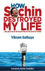 How Sachin Destroyed My Life : But Gave Me an All Access Pass to the World of Cricket (English) 1st  Edition           (Paperback): Book by Vikram Sathaye