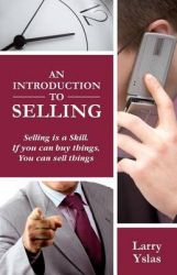 An Introduction to Selling: Selling Is a Skill. If You Can Buy Things You Can Sell Things: Book by Larry Yslas