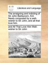 The Arraigning and Indicting of Sir John Barleycorn, Knt. Newly Composed by a Well-Wisher to Sir John, and All That Love Him.: Book by And All That Lo Well-Wisher to Sir John