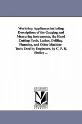 Workshop Appliances Including Descriptions of the Gauging and Measuring Instruments, the Hand Cutting-Tools, Lathes, Drilling, Planning, and Other Machine-Tools Used by Engineers. by C. P. B. Shelley ...: Book by C. P. B. (Charles Percy Bysshe) Shelley