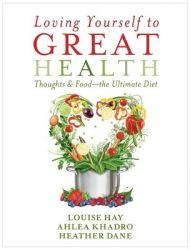 Loving Yourself to Great Health: Thoughts and Food - The Ultimate Guide: Book by Louise Hay, Ahlea Khadro, Heather Dane