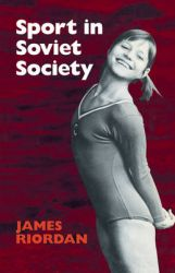 Sport and Soviet Society: Development of Sport and Physical Education in Russia and the USSR: Book by James Riordan