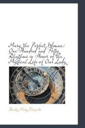 Mary the Perfect Woman: One Hundred and Fifty Rhythms in Honor of the Mystical Life of Our Lady: Book by Emily Mary Shapcote