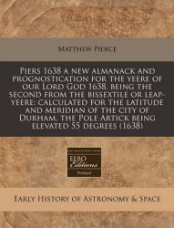 Piers 1638 a New Almanack and Prognostication for the Yeere of Our Lord God 1638, Being the Second from the Bissextile or Leap-Yeere: Calculated for the Latitude and Meridian of the City of Durham, the Pole Artick Being Elevated 55 Degrees (1638): Book by Matthew Pierce