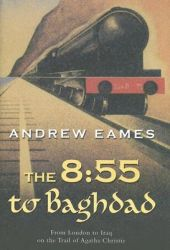 The 8:55 to Baghdad: From London to Iraq on the Trail of Agatha Christie: Book by Andrew Eames