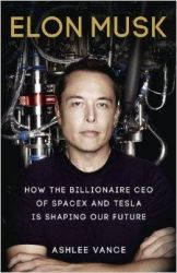Elon Musk: How the Billionaire CEO of Spacex and Tesla is Shaping Our Future: Book by Ashlee Vance