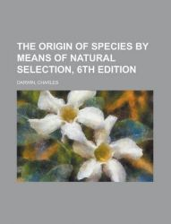 The Origin of Species by Means of Natural Selection, 6th Edition: Book by Professor Charles Darwin