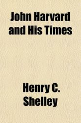 John Harvard and His Times: Book by Henry C Shelley