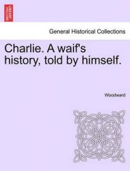 Charlie. a Waif's History, Told by Himself.: Book by Woodward, Zenka Christopher Gerard Kathleen Gerard Christopher Christopher Christopher