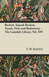 Rackets, Squash Rackets, Tennis, Fives and Badminton - The Lonsdale Library, Vol. XVI: Book by E. M. Baerlein