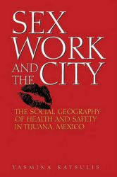 Sex Work and the City: The Social Geography of Health and Safety in Tijuana, Mexico: Book by Yasmina Katsulis